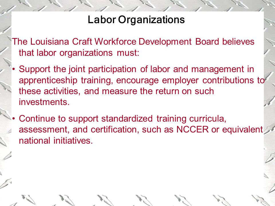 Labor Organizations The Louisiana Craft Workforce Development Board believes that labor organizations must: Support the joint participation of labor and management in apprenticeship training, encourage employer contributions to these activities, and measure the return on such investments.