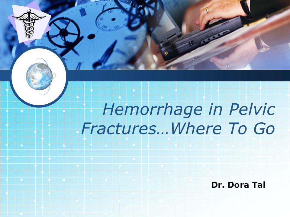 LOGO Hemorrhage in Pelvic Fractures…Where To Go Dr. Dora Tai