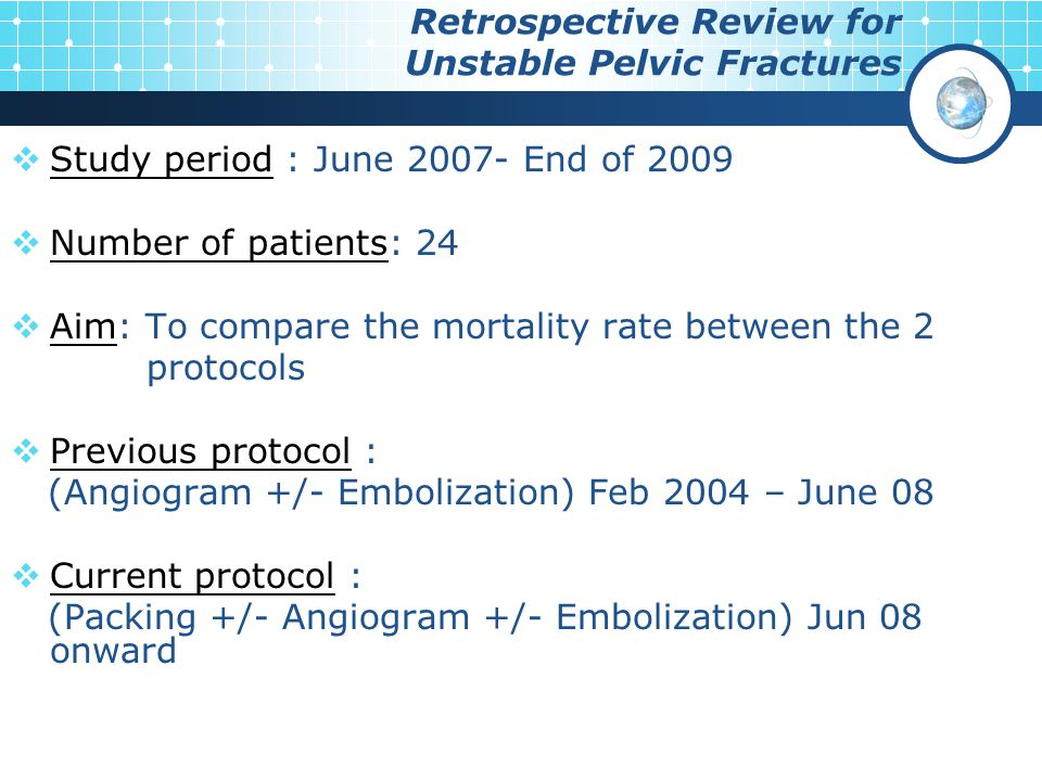  Study period : June 2007- End of 2009  Number of patients: 24  Aim: To compare the mortality rate between the 2 protocols  Previous protocol : (Angiogram +/- Embolization) Feb 2004 – June 08  Current protocol : (Packing +/- Angiogram +/- Embolization) Jun 08 onward Retrospective Review for Unstable Pelvic Fractures