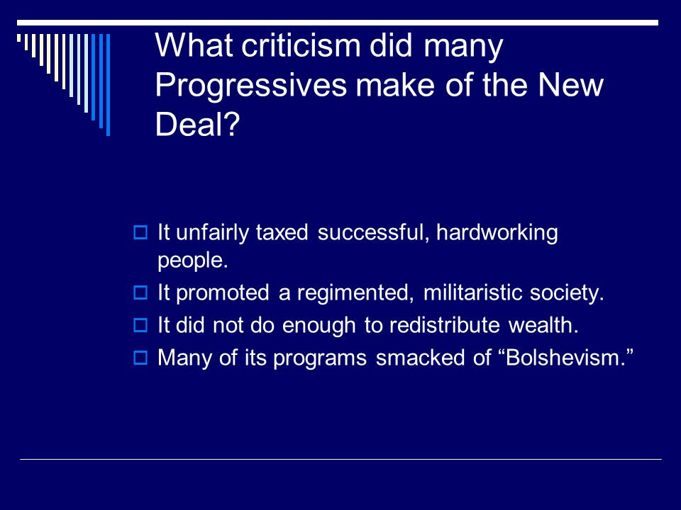 What criticism did many Progressives make of the New Deal?  It unfairly taxed successful, hardworking people.  It promoted a regimented, militaristi