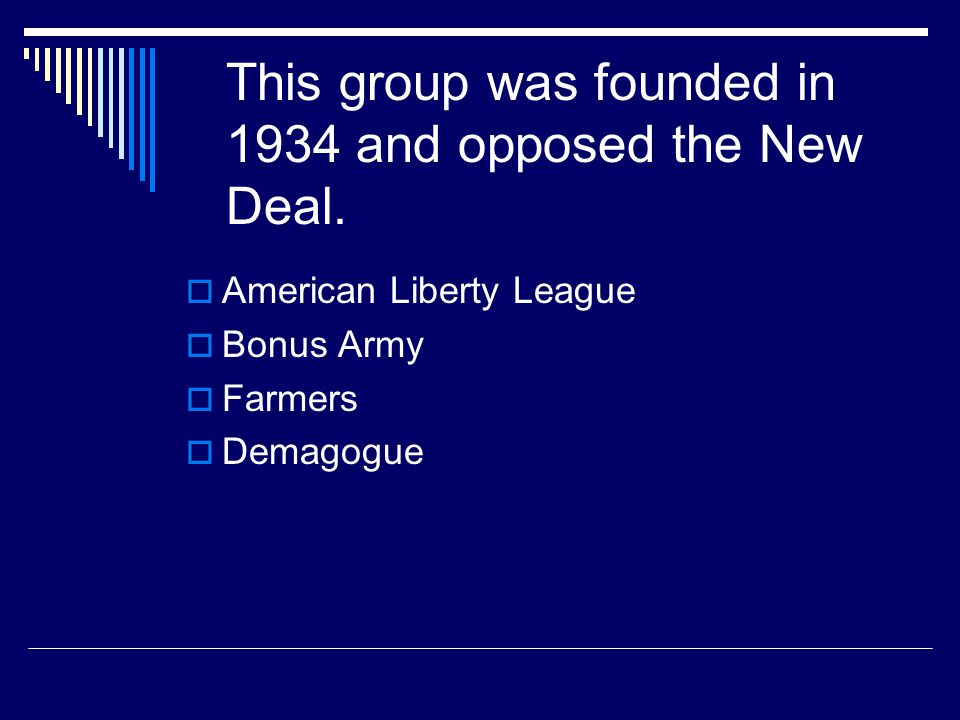 This group was founded in 1934 and opposed the New Deal.  American Liberty League  Bonus Army  Farmers  Demagogue