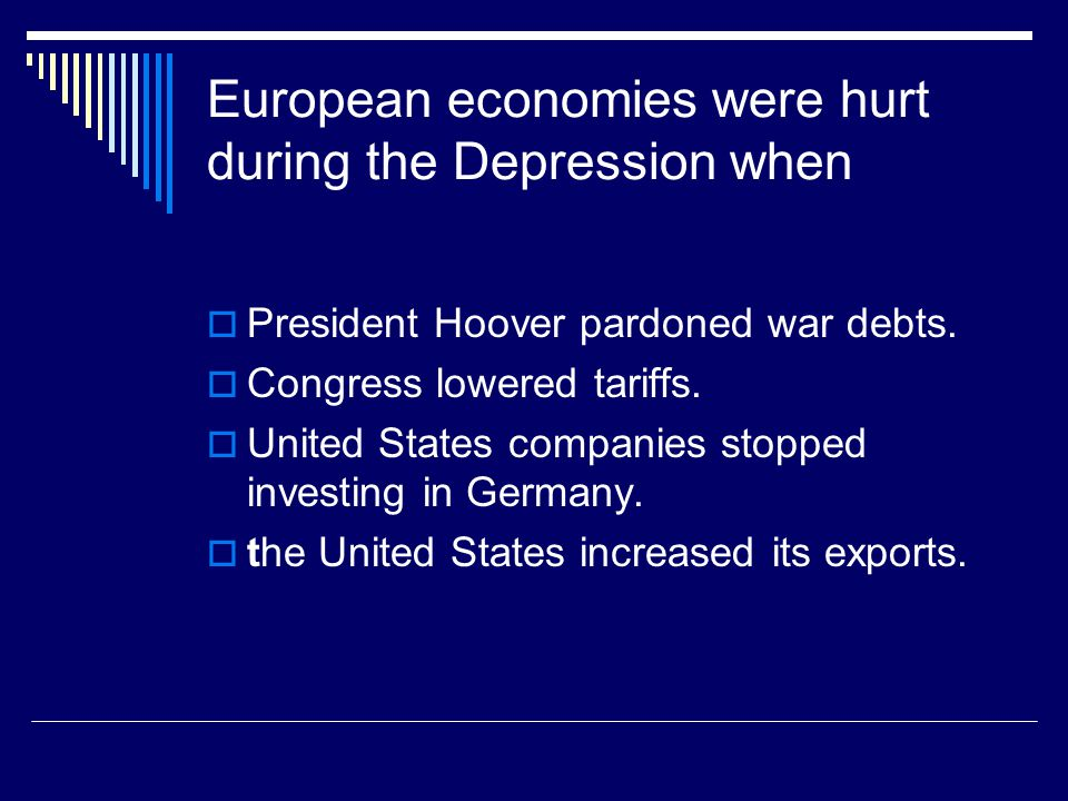 European economies were hurt during the Depression when  President Hoover pardoned war debts.  Congress lowered tariffs.  United States companies s