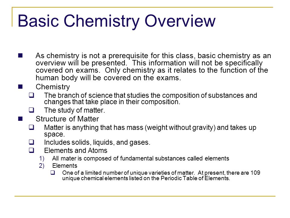 Basic Chemistry Overview As chemistry is not a prerequisite for this class, basic chemistry as an overview will be presented.