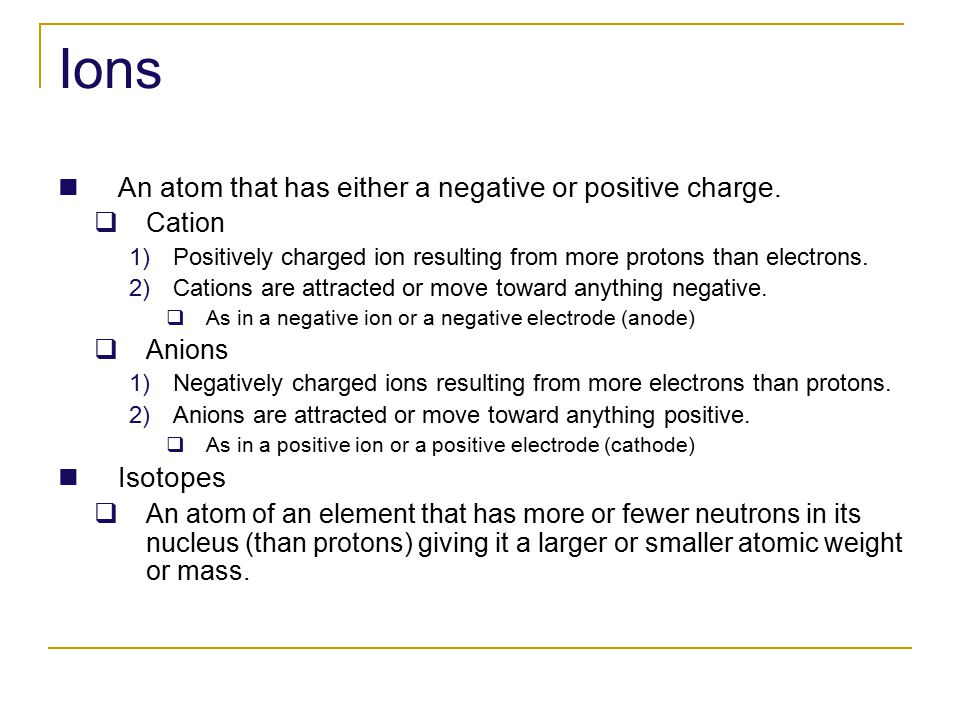 Ions An atom that has either a negative or positive charge.