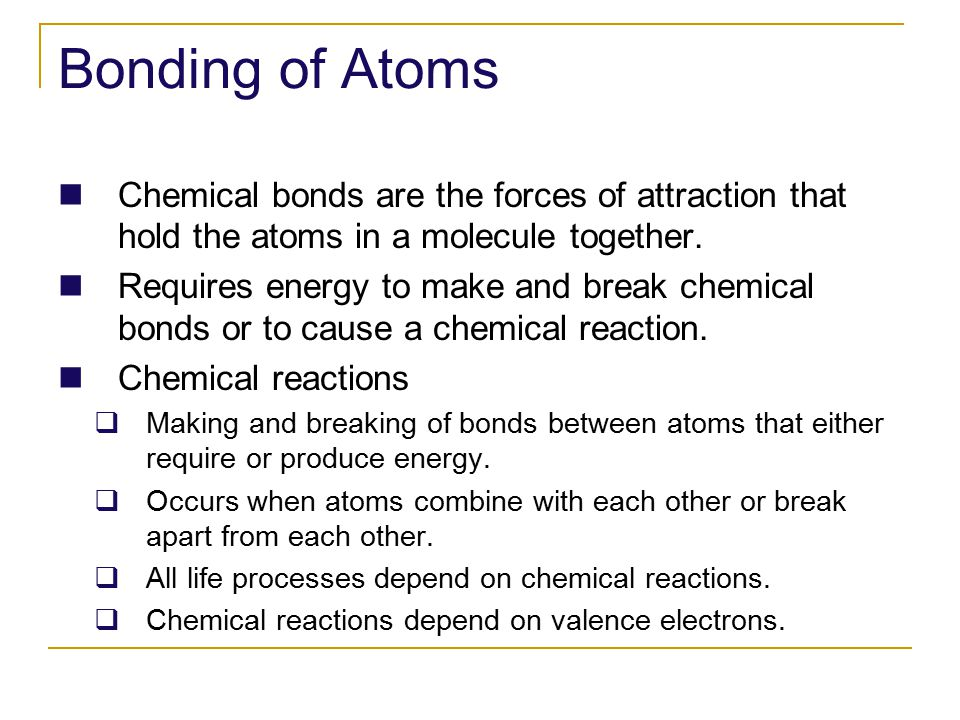 Bonding of Atoms Chemical bonds are the forces of attraction that hold the atoms in a molecule together.