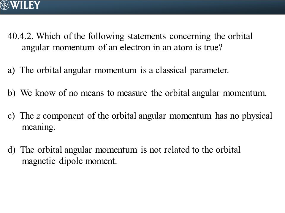 40.4.2. Which of the following statements concerning the orbital angular momentum of an electron in an atom is true? a) The orbital angular momentum i