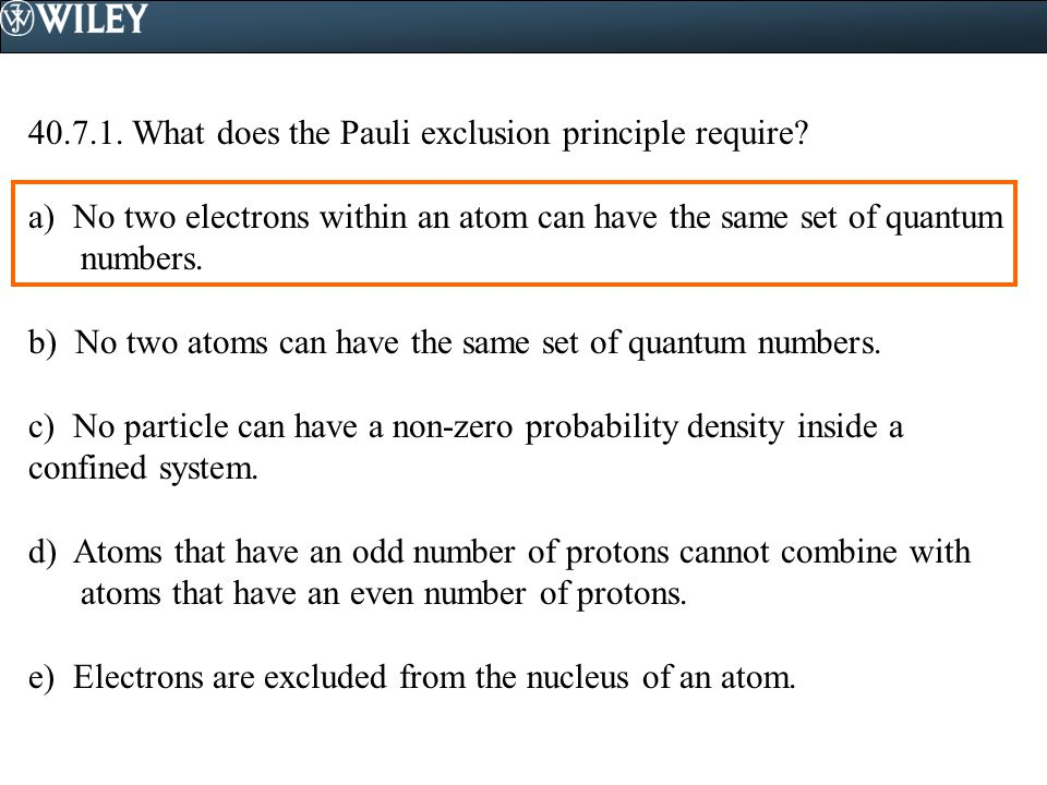 40.7.1. What does the Pauli exclusion principle require? a) No two electrons within an atom can have the same set of quantum numbers. b) No two atoms