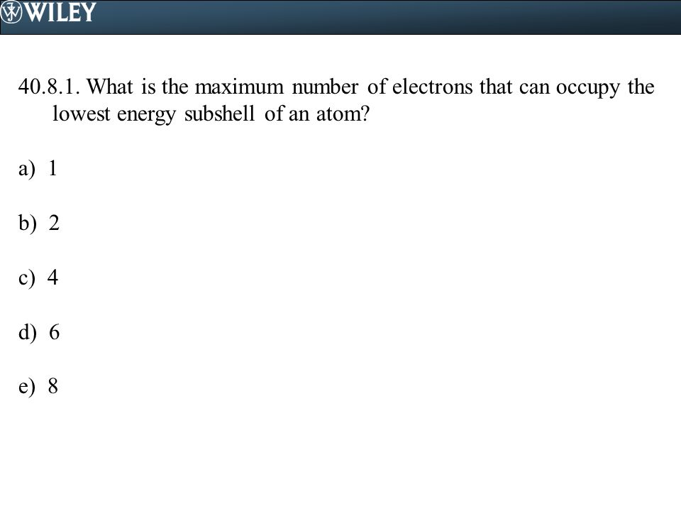 40.8.1. What is the maximum number of electrons that can occupy the lowest energy subshell of an atom? a) 1 b) 2 c) 4 d) 6 e) 8