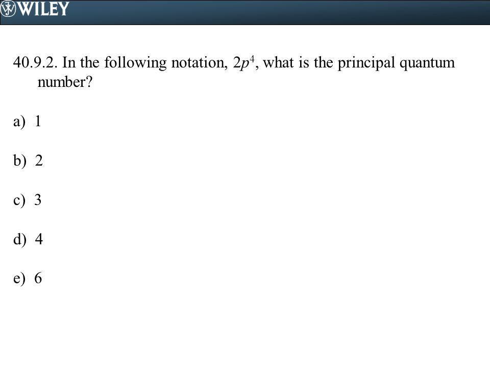 40.9.2. In the following notation, 2p 4, what is the principal quantum number? a) 1 b) 2 c) 3 d) 4 e) 6