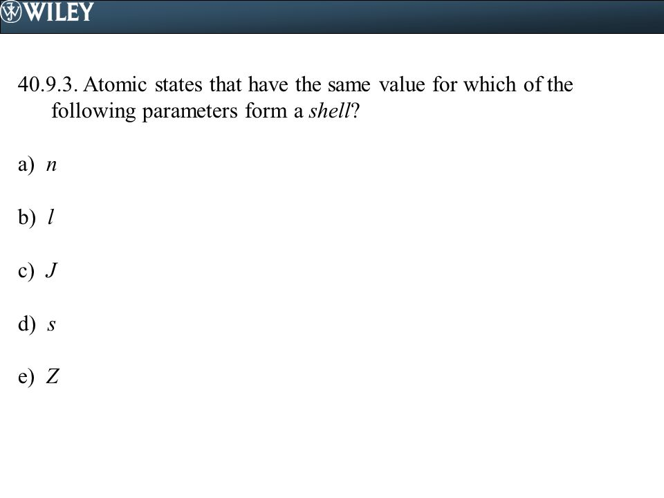 40.9.3. Atomic states that have the same value for which of the following parameters form a shell? a) n b) l c) J d) s e) Z