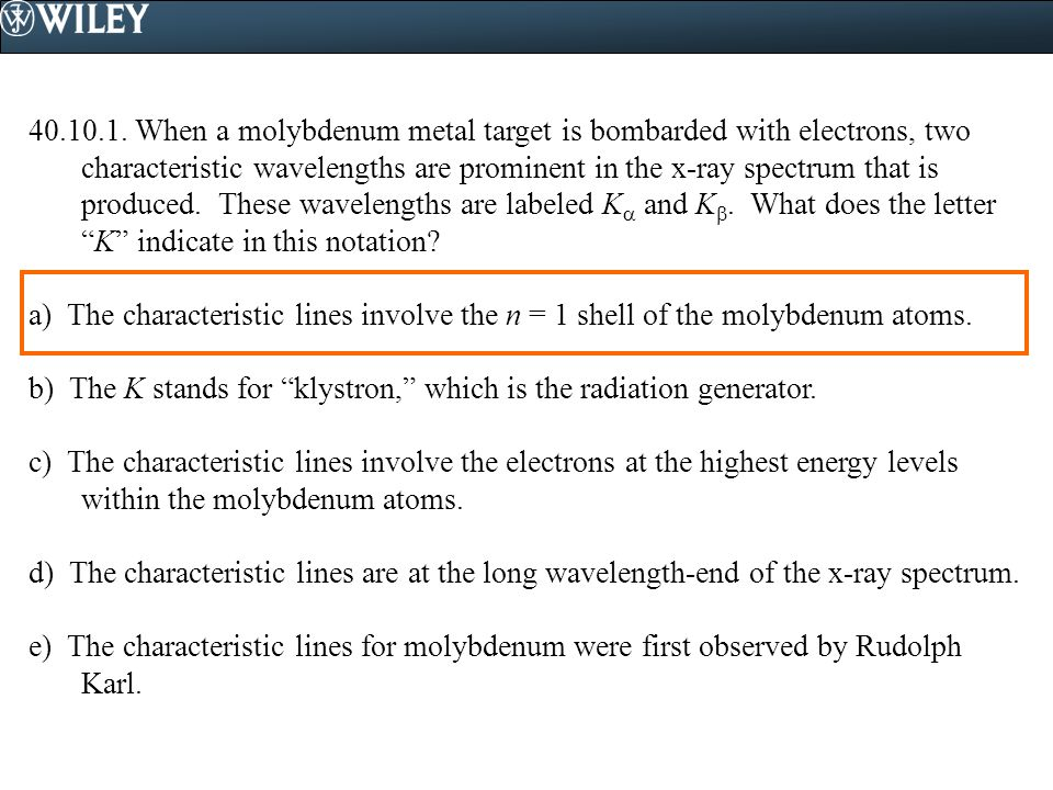 40.10.1. When a molybdenum metal target is bombarded with electrons, two characteristic wavelengths are prominent in the x-ray spectrum that is produc