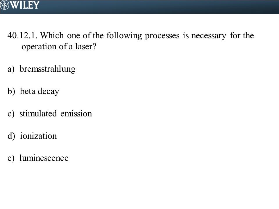 40.12.1. Which one of the following processes is necessary for the operation of a laser.