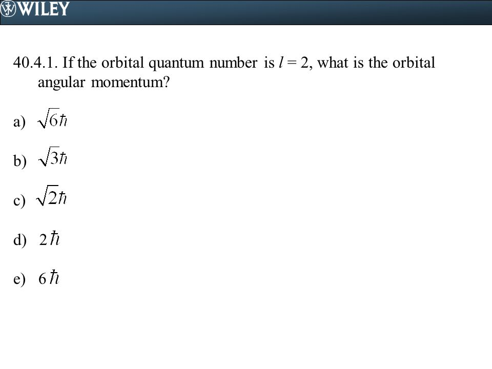 40.4.1. If the orbital quantum number is l = 2, what is the orbital angular momentum? a) b) c) d) 2 e) 6