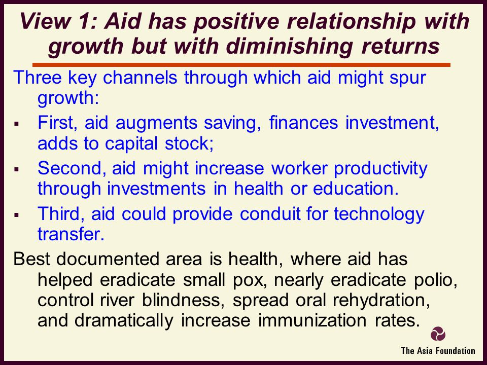Three key channels through which aid might spur growth:  First, aid augments saving, finances investment, adds to capital stock;  Second, aid might increase worker productivity through investments in health or education.