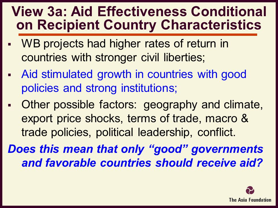  WB projects had higher rates of return in countries with stronger civil liberties;  Aid stimulated growth in countries with good policies and strong institutions;  Other possible factors: geography and climate, export price shocks, terms of trade, macro & trade policies, political leadership, conflict.