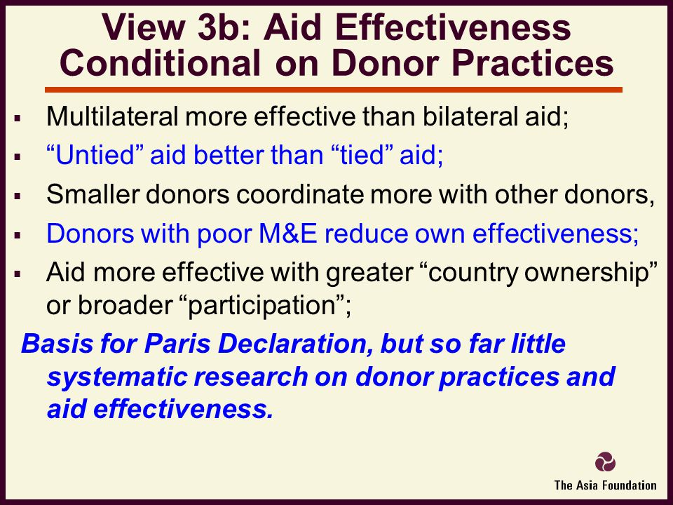  Multilateral more effective than bilateral aid;  Untied aid better than tied aid;  Smaller donors coordinate more with other donors,  Donors with poor M&E reduce own effectiveness;  Aid more effective with greater country ownership or broader participation ; Basis for Paris Declaration, but so far little systematic research on donor practices and aid effectiveness.