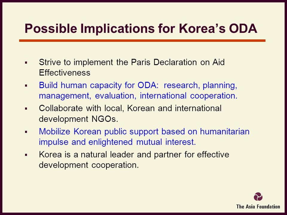 Possible Implications for Korea's ODA  Strive to implement the Paris Declaration on Aid Effectiveness  Build human capacity for ODA: research, planning, management, evaluation, international cooperation.