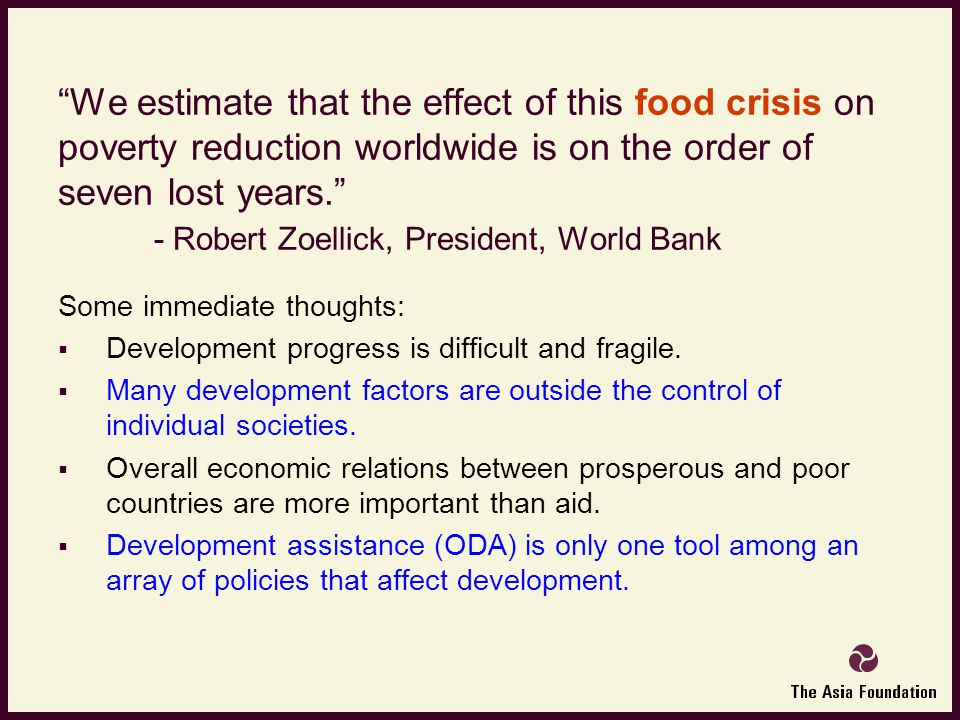 We estimate that the effect of this food crisis on poverty reduction worldwide is on the order of seven lost years. - Robert Zoellick, President, World Bank Some immediate thoughts:  Development progress is difficult and fragile.
