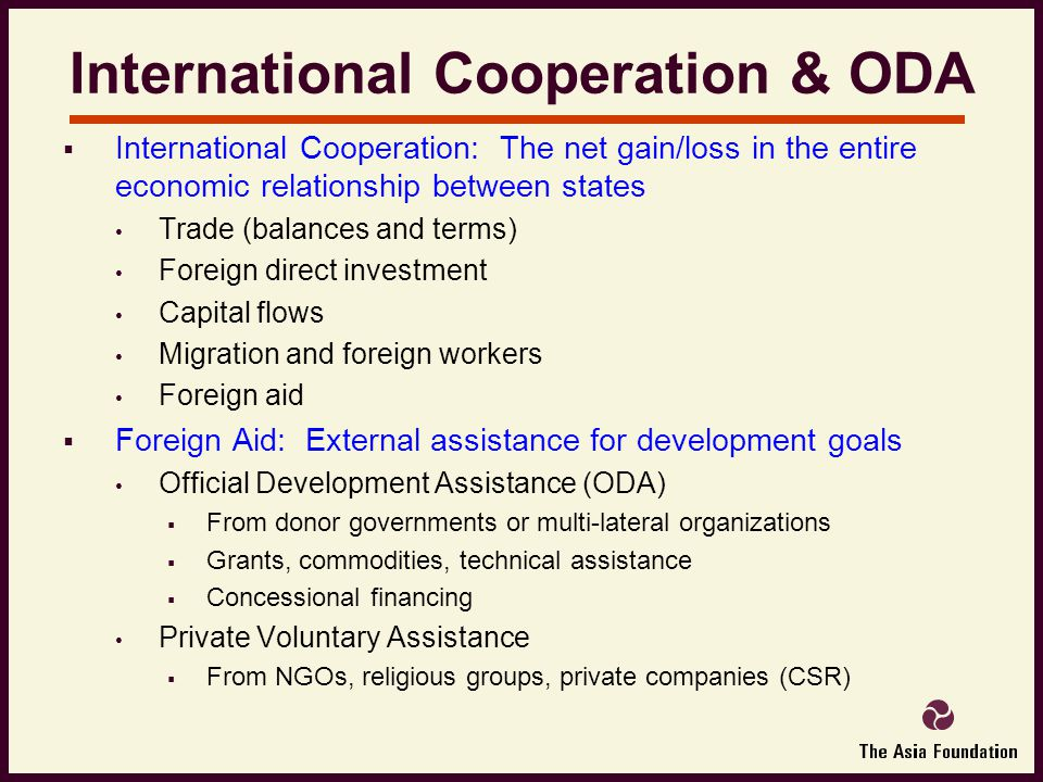 International Cooperation & ODA  International Cooperation: The net gain/loss in the entire economic relationship between states Trade (balances and terms) Foreign direct investment Capital flows Migration and foreign workers Foreign aid  Foreign Aid: External assistance for development goals Official Development Assistance (ODA)  From donor governments or multi-lateral organizations  Grants, commodities, technical assistance  Concessional financing Private Voluntary Assistance  From NGOs, religious groups, private companies (CSR)