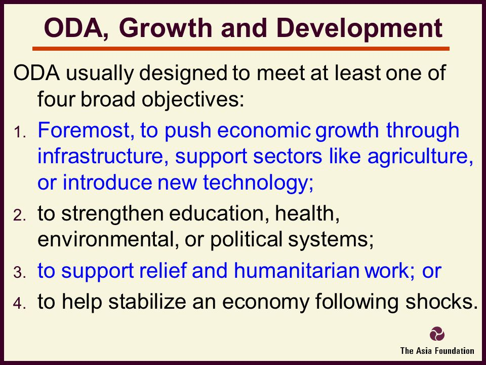 ODA, Growth and Development ODA usually designed to meet at least one of four broad objectives:  Foremost, to push economic growth through infrastructure, support sectors like agriculture, or introduce new technology;  to strengthen education, health, environmental, or political systems;  to support relief and humanitarian work; or  to help stabilize an economy following shocks.