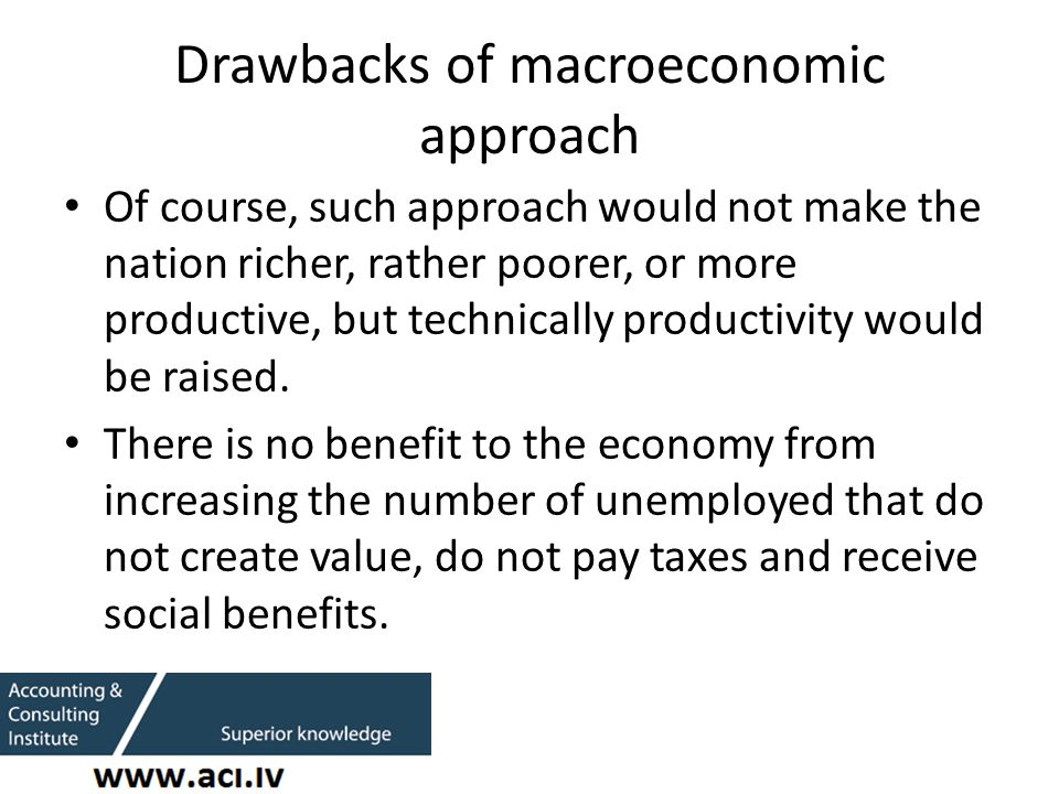 Drawbacks of macroeconomic approach Of course, such approach would not make the nation richer, rather poorer, or more productive, but technically productivity would be raised.