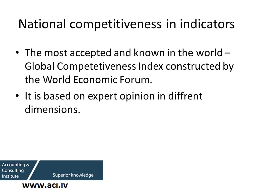 National competitiveness in indicators The most accepted and known in the world – Global Competetiveness Index constructed by the World Economic Forum.