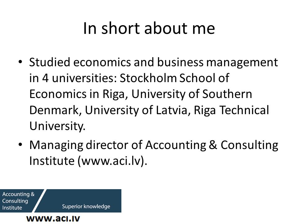 In short about me Studied economics and business management in 4 universities: Stockholm School of Economics in Riga, University of Southern Denmark, University of Latvia, Riga Technical University.
