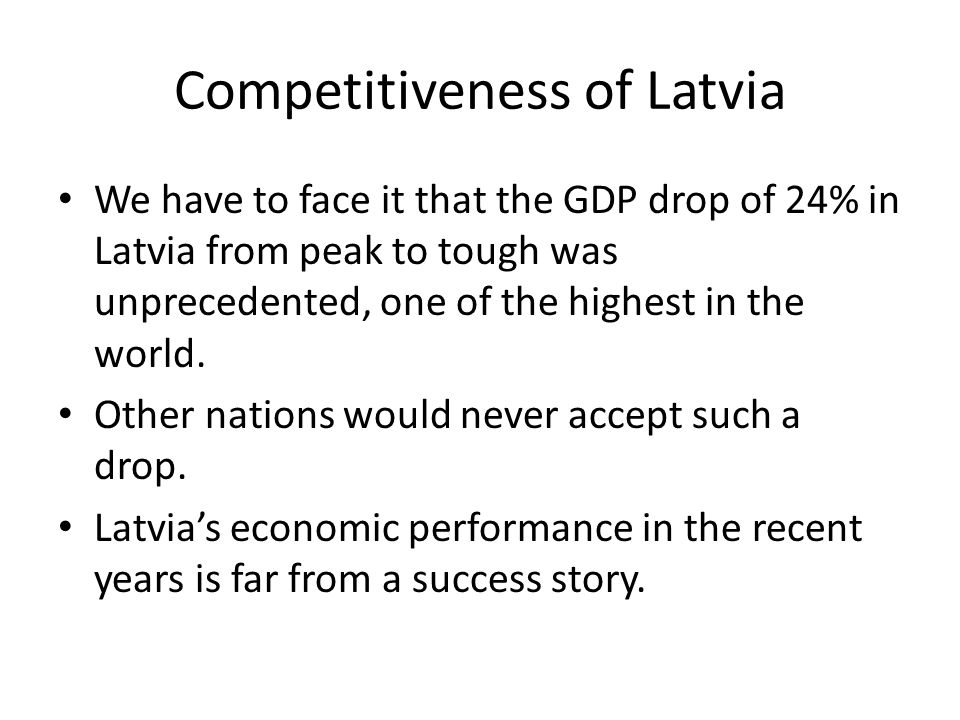 Competitiveness of Latvia We have to face it that the GDP drop of 24% in Latvia from peak to tough was unprecedented, one of the highest in the world.