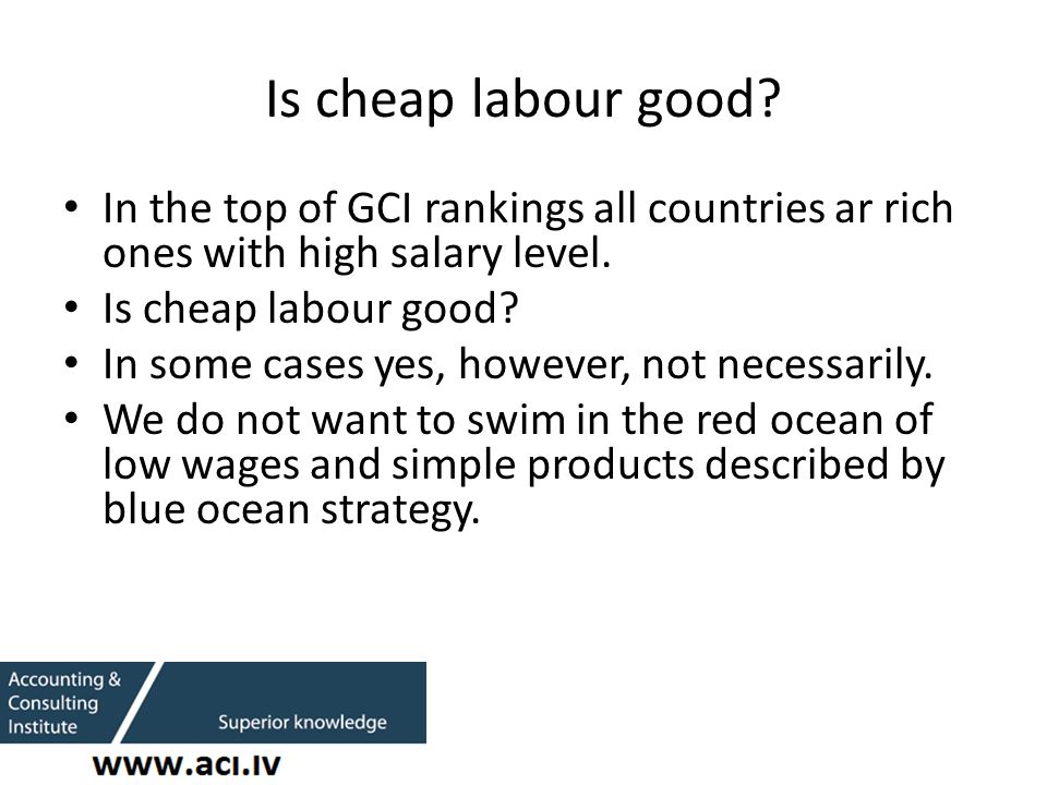 Is cheap labour good. In the top of GCI rankings all countries ar rich ones with high salary level.