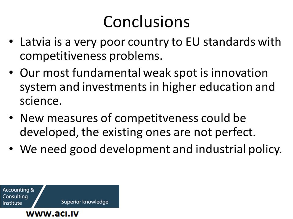 Conclusions Latvia is a very poor country to EU standards with competitiveness problems.