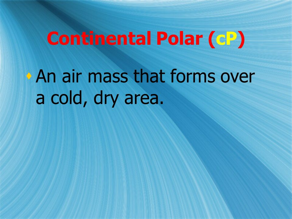 Continental Polar (cP)  An air mass that forms over a cold, dry area.