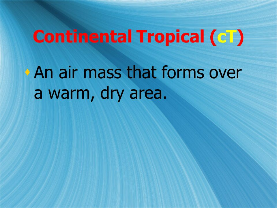 Continental Tropical (cT)  An air mass that forms over a warm, dry area.