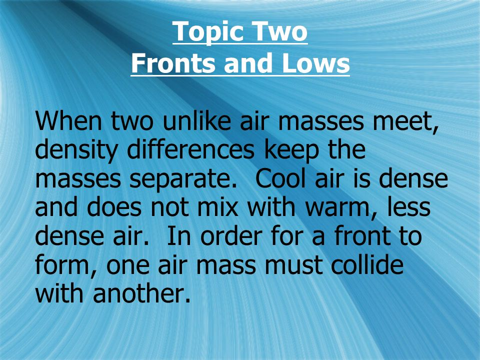 Topic Two Fronts and Lows When two unlike air masses meet, density differences keep the masses separate.