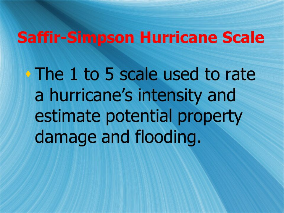 Saffir-Simpson Hurricane Scale  The 1 to 5 scale used to rate a hurricane's intensity and estimate potential property damage and flooding.