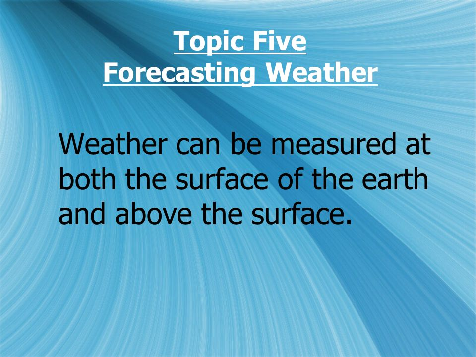 Topic Five Forecasting Weather Weather can be measured at both the surface of the earth and above the surface.