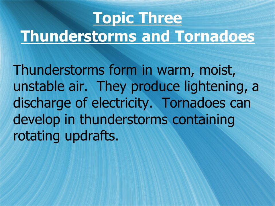 Topic Three Thunderstorms and Tornadoes Thunderstorms form in warm, moist, unstable air.