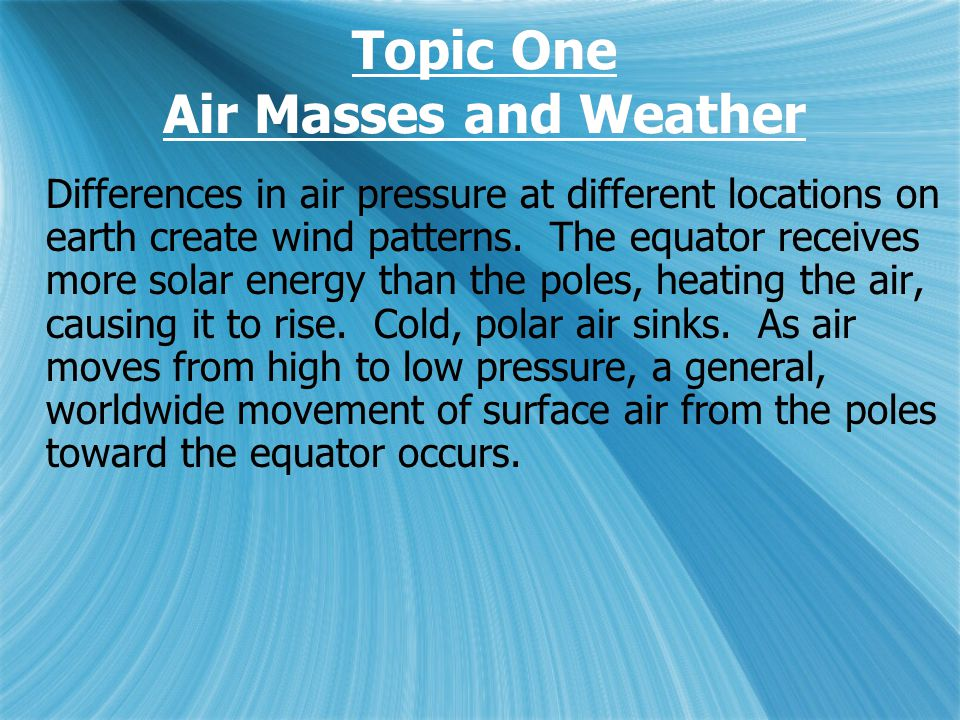 Topic One Air Masses and Weather Differences in air pressure at different locations on earth create wind patterns.