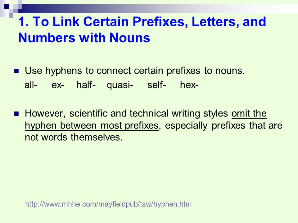 1. To Link Certain Prefixes, Letters, and Numbers with Nouns Use hyphens to connect certain prefixes to nouns. all- ex- half- quasi- self- hex- Howeve