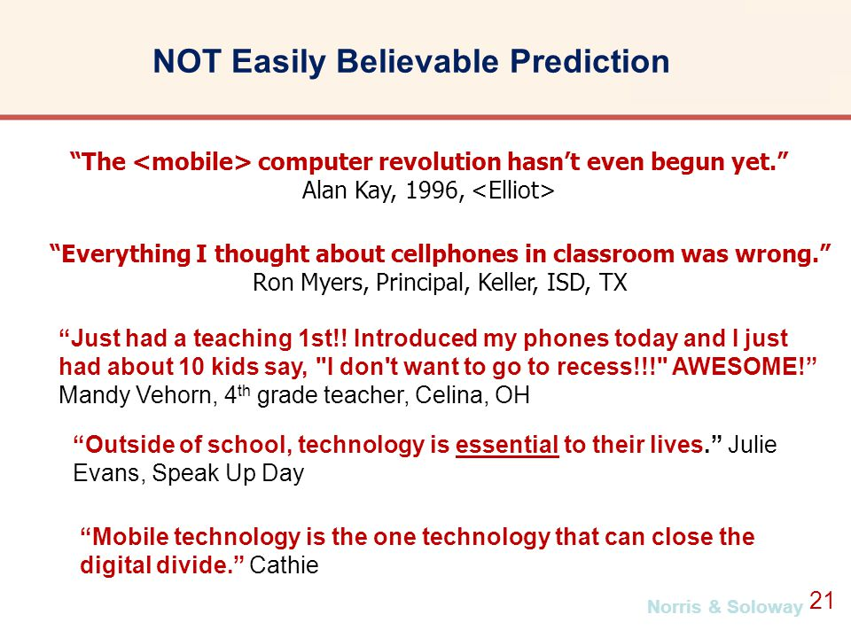 Norris & Soloway 21 The computer revolution hasn't even begun yet. Alan Kay, 1996, NOT Easily Believable Prediction Everything I thought about cellphones in classroom was wrong. Ron Myers, Principal, Keller, ISD, TX Just had a teaching 1st!.