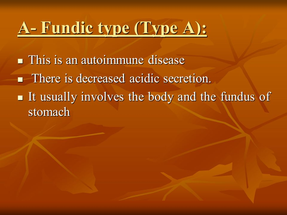 A- Fundic type (Type A): This is an autoimmune disease This is an autoimmune disease There is decreased acidic secretion.
