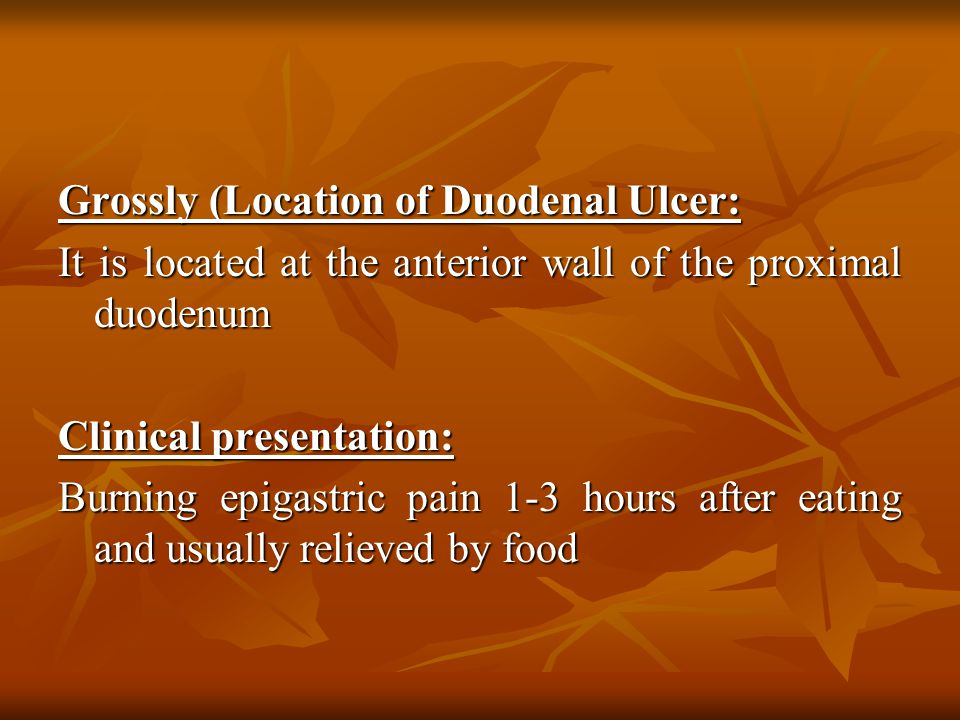 Grossly (Location of Duodenal Ulcer: It is located at the anterior wall of the proximal duodenum Clinical presentation: Burning epigastric pain 1-3 hours after eating and usually relieved by food