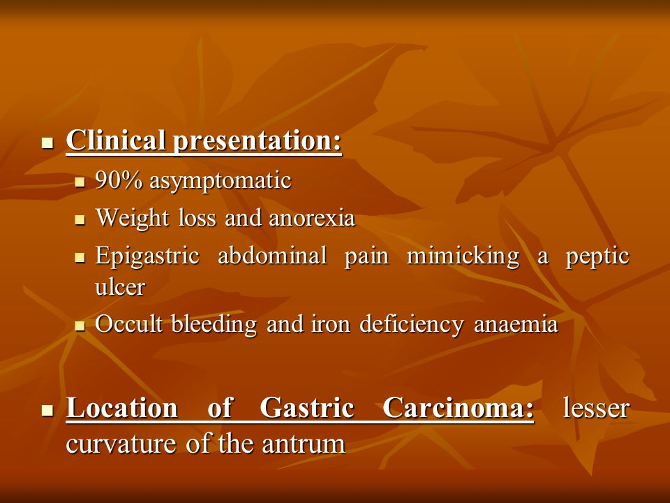 Clinical presentation: Clinical presentation: 90% asymptomatic 90% asymptomatic Weight loss and anorexia Weight loss and anorexia Epigastric abdominal pain mimicking a peptic ulcer Epigastric abdominal pain mimicking a peptic ulcer Occult bleeding and iron deficiency anaemia Occult bleeding and iron deficiency anaemia Location of Gastric Carcinoma: lesser curvature of the antrum Location of Gastric Carcinoma: lesser curvature of the antrum