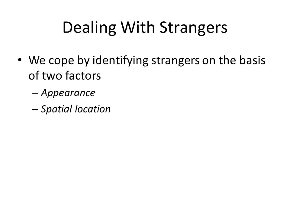 Dealing With Strangers We cope by identifying strangers on the basis of two factors – Appearance – Spatial location