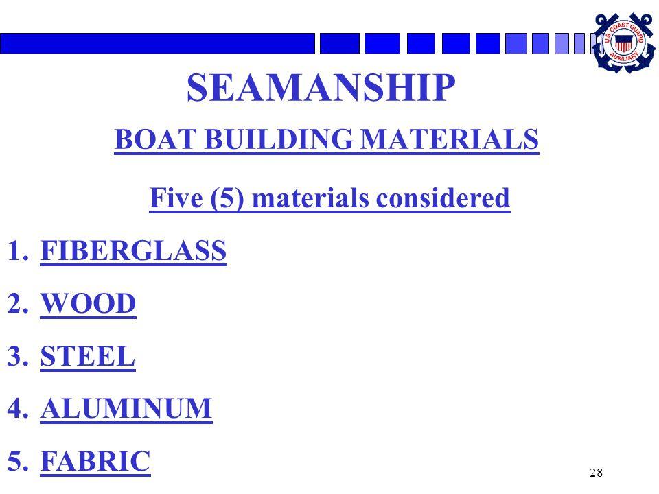 28 SEAMANSHIP BOAT BUILDING MATERIALS Five (5) materials considered 1.FIBERGLASS 2.WOOD 3.STEEL 4.ALUMINUM 5.FABRIC