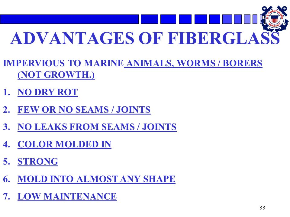 33 ADVANTAGES OF FIBERGLASS IMPERVIOUS TO MARINE ANIMALS, WORMS / BORERS (NOT GROWTH.) 1.NO DRY ROT 2.FEW OR NO SEAMS / JOINTS 3.NO LEAKS FROM SEAMS / JOINTS 4.COLOR MOLDED IN 5.STRONG 6.MOLD INTO ALMOST ANY SHAPE 7.LOW MAINTENANCE