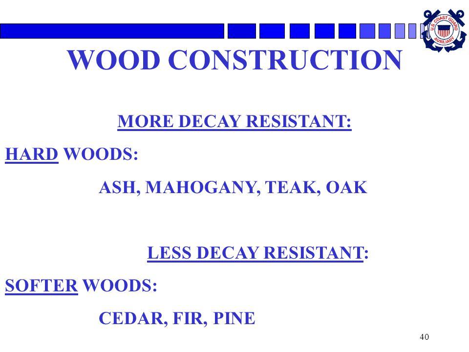 40 WOOD CONSTRUCTION MORE DECAY RESISTANT: HARD WOODS: ASH, MAHOGANY, TEAK, OAK LESS DECAY RESISTANT: SOFTER WOODS: CEDAR, FIR, PINE