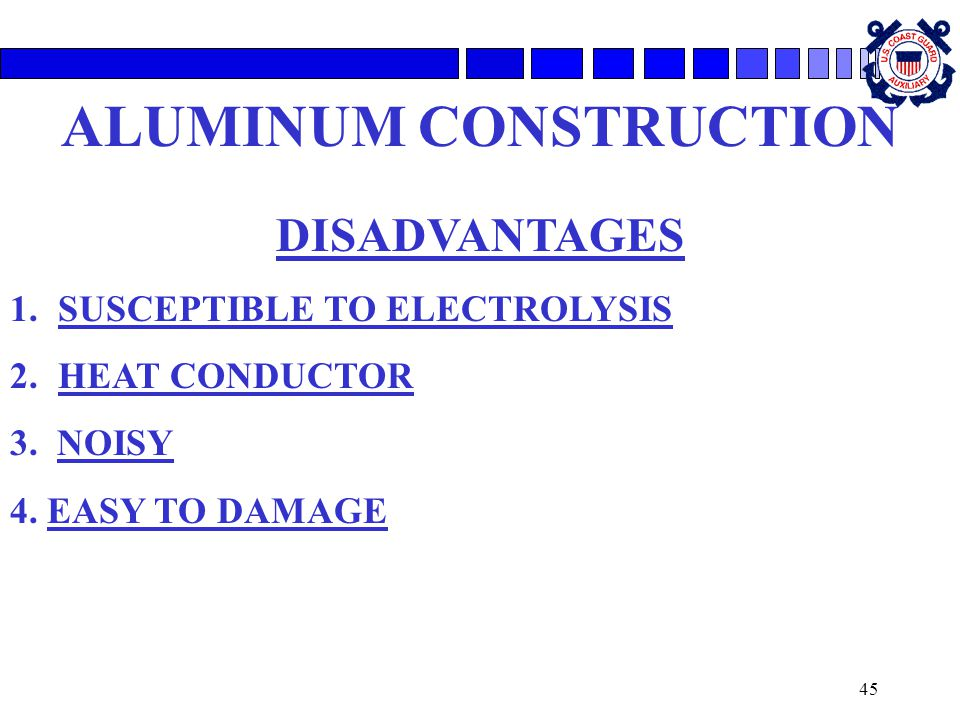 45 ALUMINUM CONSTRUCTION DISADVANTAGES 1.SUSCEPTIBLE TO ELECTROLYSIS 2.HEAT CONDUCTOR 3. NOISY 4. EASY TO DAMAGE