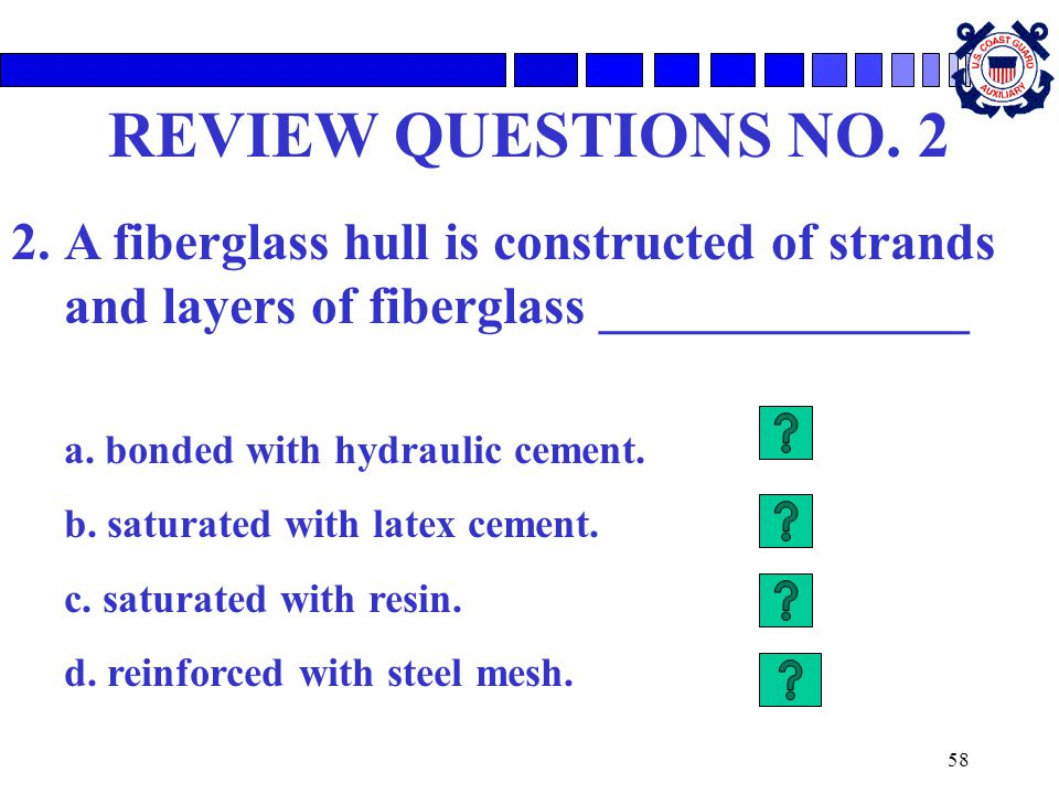 58 REVIEW QUESTIONS NO. 2 2.A fiberglass hull is constructed of strands and layers of fiberglass ______________ a. bonded with hydraulic cement. b. sa