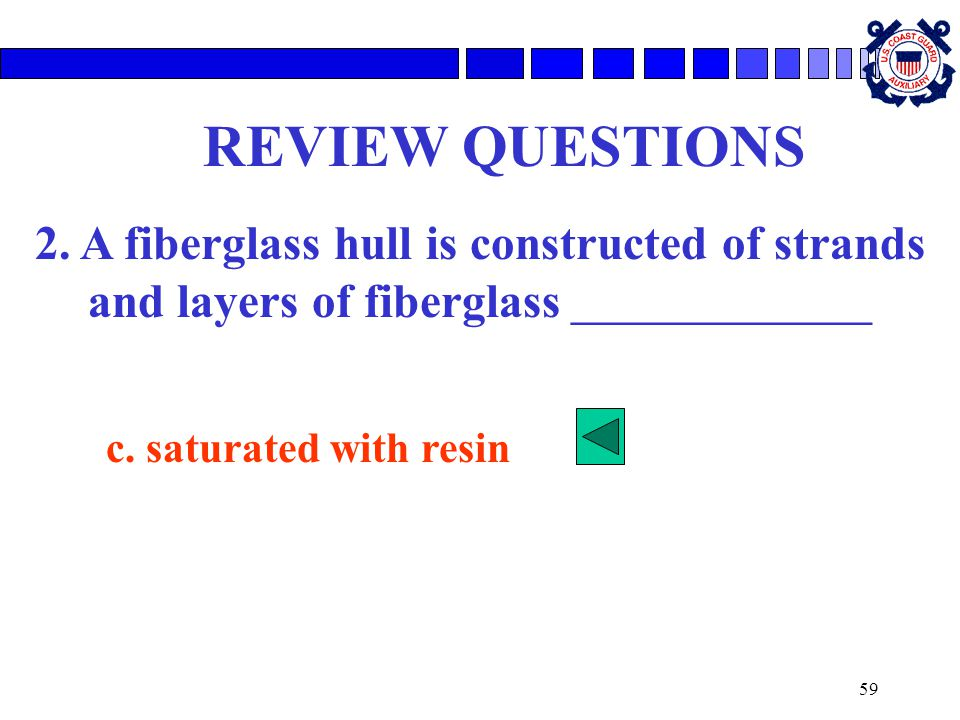 59 REVIEW QUESTIONS 2. A fiberglass hull is constructed of strands and layers of fiberglass ________________ c. saturated with resin