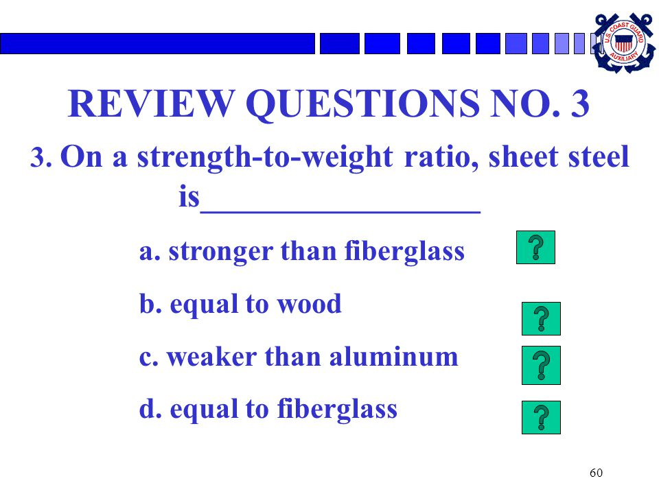 60 REVIEW QUESTIONS NO. 3 3. On a strength-to-weight ratio, sheet steel is_________________ a. stronger than fiberglass b. equal to wood c. weaker tha